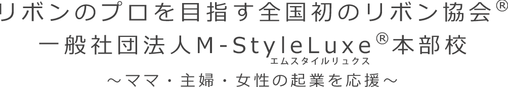 リボンのプロを目指す全国初のリボン協会® 一般社団法人M-StyleLuxe®本部校 ~ママ・主婦・女性の起業を応援~